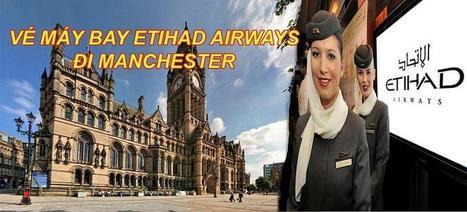 Vé máy bay Etihad Airways đi Manchester | Ve may bay, Đặt mua vé máy bay tại đại lý vé máy bay Duy Đức cam kết giá rẻ nhất | Scoop.it