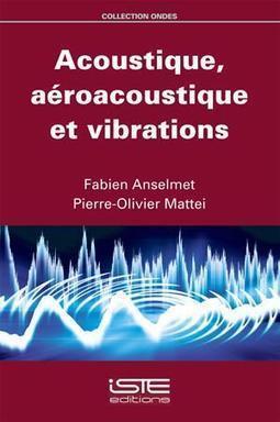 Acoustique, aéroacoustique et vibrations / Fabien Anselmet, Pierre-Olivier Mattei, ISTE Editions, 2015 | Bibliothèque de l'Ecole des Ponts ParisTech | Scoop.it