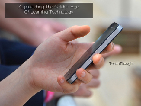 Approaching The Golden Age Of Learning Technology - TeachThought | Better design, better learning. Élaborer mieux, apprendre mieux. | Scoop.it