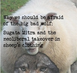 Why we should be afraid of the big bad wolf: Sugata Mitra and the neoliberal takeover in sheep's clothing | Reflections on Learning | Scoop.it
