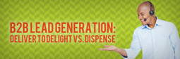 B2B Lead Generation: Deliver to Delight vs. Dispense - | B2B Lead Generation and Appointment Setting | Scoop.it
