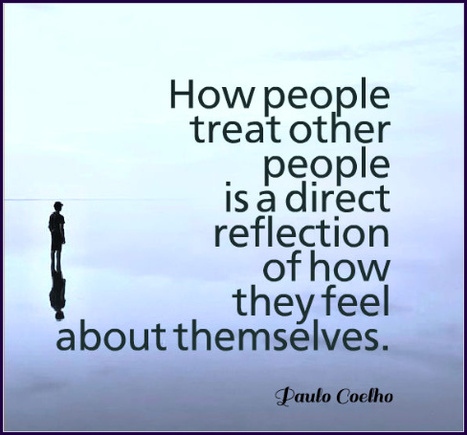 How people treat other people is a direct reflection of how they feel about themselves. Paulo Coelho | Picture Quotes and Proverbs | Scoop.it