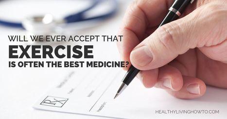 Will We Ever Accept that Exercise is Often the Best Medicine? | Alternative Medicine | Scoop.it