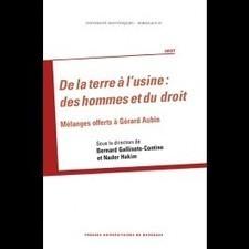 De la terre à l'usine : des hommes et du droit. Mélanges offerts à Gérard Aubin, 2014 | Ouvrages droit & science politique | Scoop.it