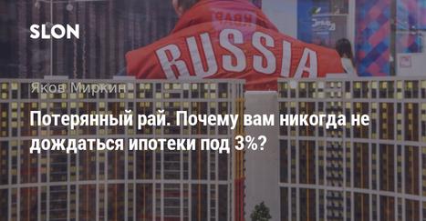 Потерянный рай. Почему вам никогда не дождаться ипотеки под 3%? | Real Estate and Finance, Russia | Scoop.it