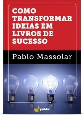 Como transformar ideias em livros de sucesso | Pablo Massolar | Ferramentas de Marketing, Comunicação Corporativa, Branding, Educação e Livros Digitais | Scoop.it