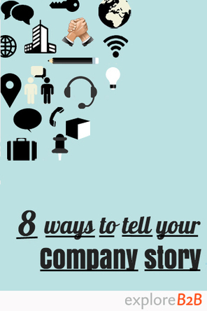 8 Ways to Tell Your Company's Story   - exploreB2B | Storytelling in Marketing | Scoop.it