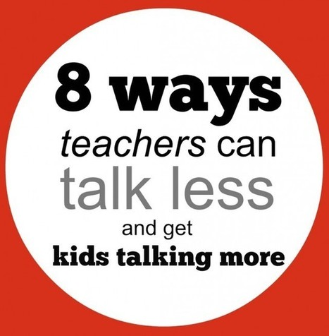 8 ways teachers can talk less and get kids talking more. | Technology in Education | Scoop.it
