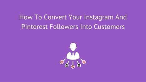 How To Convert Your Instagram And Pinterest Followers Into Customers | Take Your Social Media to the Next Level | Scoop.it