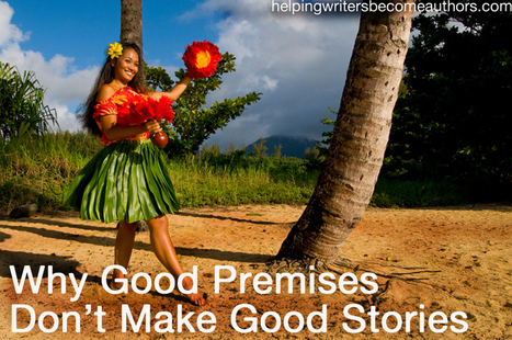 Why Good Premises Don't Make Good Stories - Helping Writers ... | story telling | Scoop.it