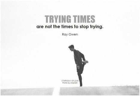Trying times are not the times to stop trying | Change Now! | Scoop.it