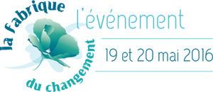 La Fabrique du Changement : L'événement aux 3 éditions simultanées les 18 & 19 mai 2016 | Nouveaux paradigmes | Scoop.it
