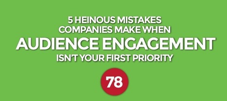5 Heinous Mistakes Companies Make When Audience Engagement Isn't Your First Priority | Content Marketing | Scoop.it