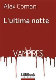L'ultima notte - Alex Coman - LilliBook Edizioni - ebook Tutto Gratis | Testi e opere di Alex Coman | Scoop.it