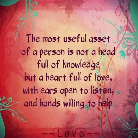The most useful asset of a person is not a head full of knowledge but a heart full of love. | Quotes | Scoop.it