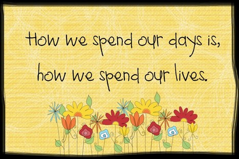 How We Spend Our Days Is, How We Spend Our Lives | Quotes | Scoop.it