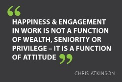 """Happiness & engagement in work is not a function of wealth, seniority or privilege – it is a function of attitude"" - Chris Atkinson 