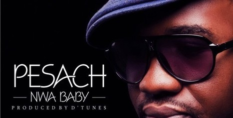 Audio:- Pesach – Nwa Baby | Nigerian Sounds | Music News and New's' | Scoop.it