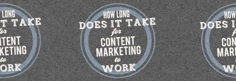 How Long Does It Take for Content Marketing to Work? | Business 2 Community | Public Relations & Social Media Insight | Scoop.it