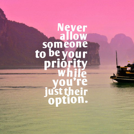 Never allow someone to be your priority while you're just their option. | Picture Quotes and Proverbs | Scoop.it