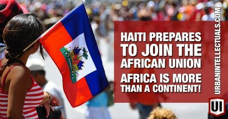Haiti Prepares To Join The African Union... Africa Is More Than A Continent! - Urban Intellectuals | MARTIN'S.IMMIAFRIKA | Scoop.it