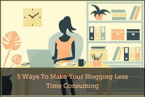 5 Ways To Make Your Blogging Less Time Consuming | Business | Scoop.it