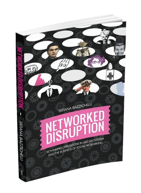 #Book - Networked Disruption -<br/>Oppositions in Art, Hacktivism &amp; Business of Social Networking By Tatiana Bazzichelli | Digital #MediaArt(s) Num&eacute;rique(s) | Scoop.it