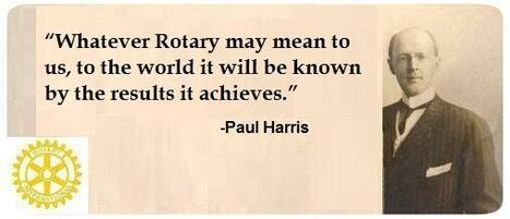 """""""Whatever Rotary may mean to us, to the world it will be known by the results it achieves.""""  Paul Harris 