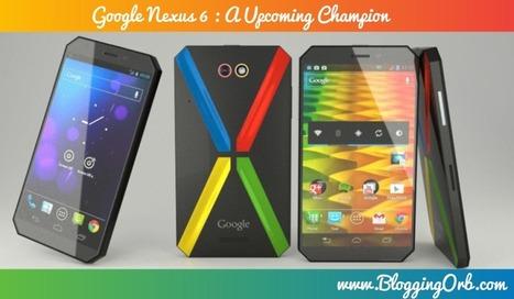 Google Nexus 6 : The Upcoming Champion - Blogging Orb | Blogging Orb | Scoop.it