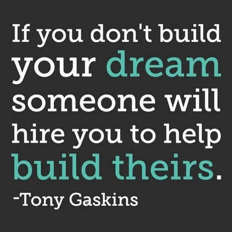 If you don't build your dream someone will hire you to help build theirs. Tony Gaskins | Business - To Market, Build & Enhance | Scoop.it