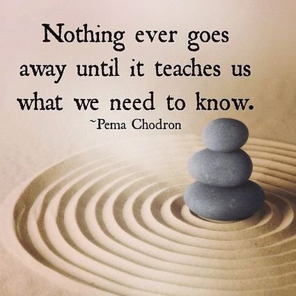 Nothing ever goes away until it teaches us what we need to know. Pema Chödrön | Nutrition our body & health | Scoop.it