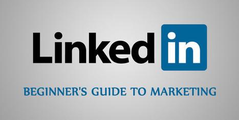 The Complete Beginner's Guide to LinkedIn Marketing | Social Media Power | Scoop.it