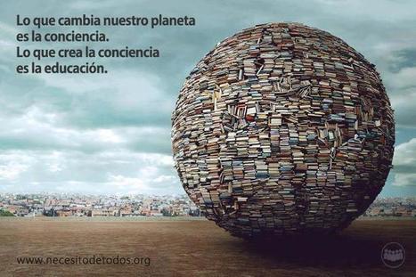 Lo que cambia nuestro planeta es la conciencia. Lo que crea conciencia es la educación | Sociedad 3.0 | Scoop.it