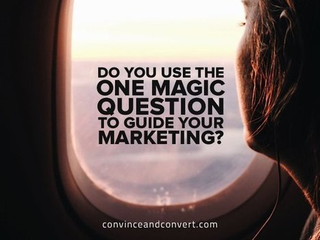Do You Use the One Magic Question to Guide Your Marketing? | Surviving Social Chaos | Scoop.it