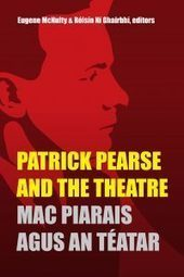 New Publication: Patrick Pearse and the Theatre/Mac Piarais agus an téatar – International Association for the Study of Irish Literatures | The Irish Literary Times | Scoop.it