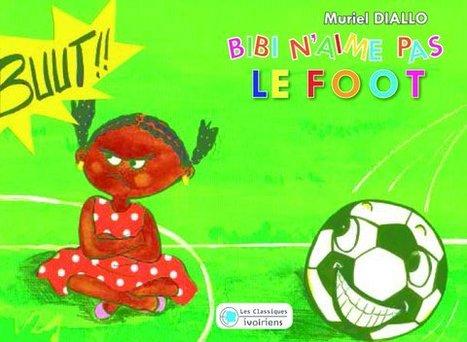 Jeunesse : Bibi n'aime pas le foot de Muriel Diallo | L'Afrique se livre | Scoop.it