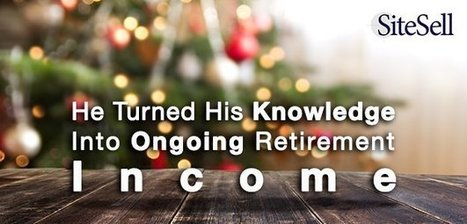 He Turned His Knowledge Into Ongoing Retirement Income - The SiteSell Blog | The Content Marketing Hat | Scoop.it
