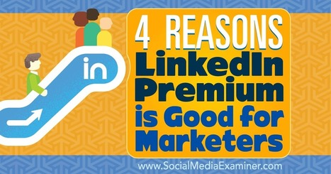 4 Reasons LinkedIn Premium Is Good for Marketers : Social Media Examiner | Linkedin for Business Marketing | Scoop.it