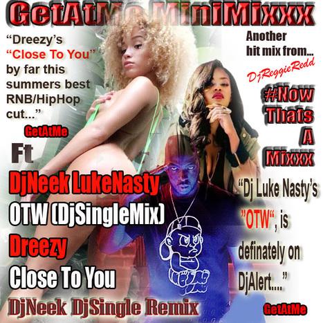 GetAtMeMiniMixxx Ft DjNeek/LukeNasty OTW (DjSingleMix) & Dreezy Close To You ... #NowThatsAMixxxx | GetAtMe | Scoop.it