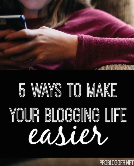 5 Ways to Make Your Blogging Life Easier : @ProBlogger | Digital Marketing - Social Media | Scoop.it