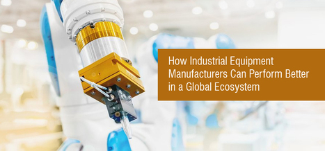 How Industrial Equipment Manufacturers Can Perform Better in a Global Ecosystem  | Hi-Tech Outsourcing Services | Scoop.it