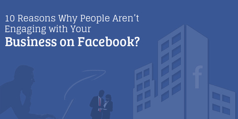 10 Reasons Why People Aren't Engaging with Your Business on Facebook? | Business & Marketing | Scoop.it
