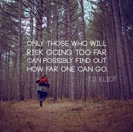Only those who will risk going too far can possibly find out how far one can go. T.S.Eliot | Picture Quotes and Proverbs | Scoop.it