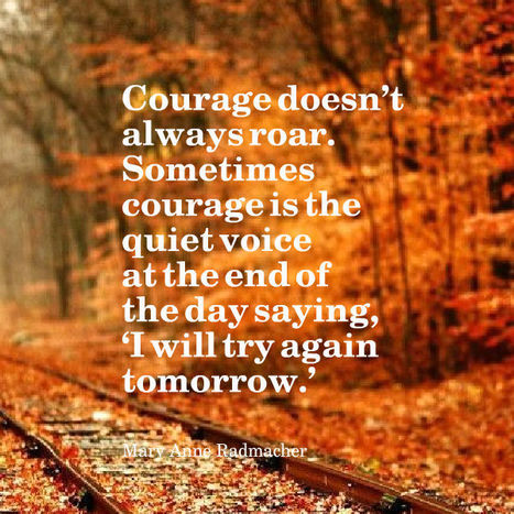 Courage doesn't always roar. Sometimes courage is the quiet voice at the end of the day saying, 'I will try again tomorrow.' | Picture Quotes and Proverbs | Scoop.it