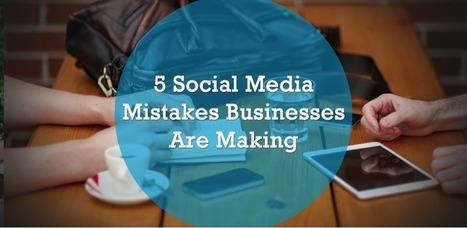 5 Social Media Mistakes Businesses Are Making | Social Media and Marketing | Scoop.it