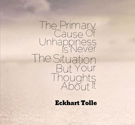The Primary Cause Of Unhappiness Is Never The Situation But Your Thoughts About It. - Eckhart Tolle   Film   Scoop.it