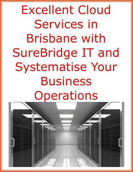 Excellent Cloud Services in Brisbane with SureBridge IT and Systematise Your Business Operations | Surebridge | Scoop.it