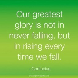 "Today's Best Life Quote: ""Our greatest glory is not in never falling, but in rising every time we fall."" Confucius 