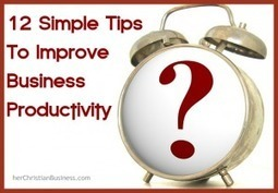 Twelve Simple Tips to Improve Your Business Productivity | herChristianBusiness.com | Christian Business | Scoop.it