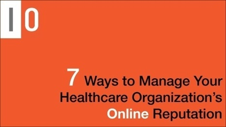 7 Ways to Manage Your Healthcare Organization's Online Reputation | Social Media and Healthcare | Scoop.it